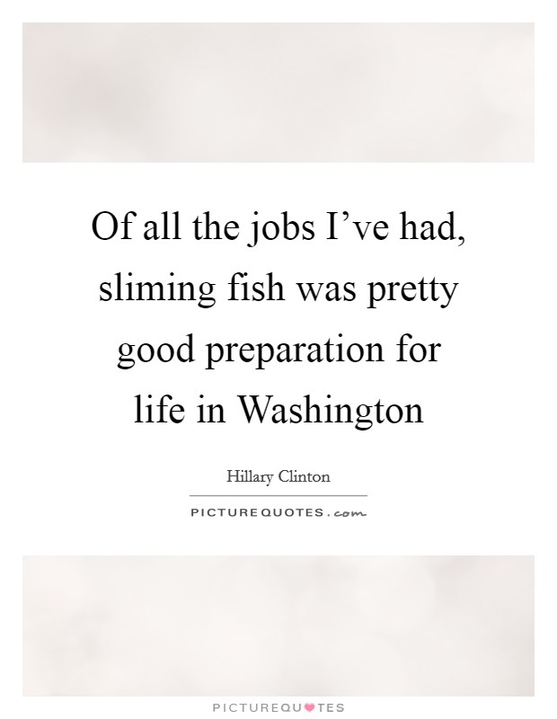 Of all the jobs I've had, sliming fish was pretty good preparation for life in Washington Picture Quote #1