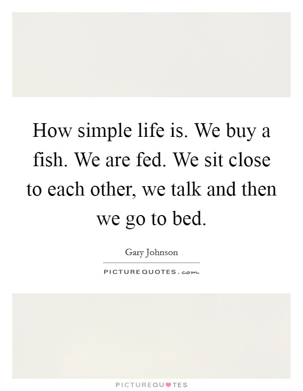 How simple life is. We buy a fish. We are fed. We sit close to each other, we talk and then we go to bed Picture Quote #1