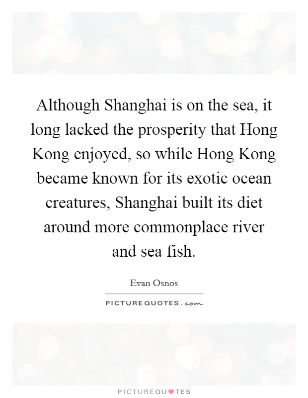 Although Shanghai is on the sea, it long lacked the prosperity that Hong Kong enjoyed, so while Hong Kong became known for its exotic ocean creatures, Shanghai built its diet around more commonplace river and sea fish Picture Quote #1