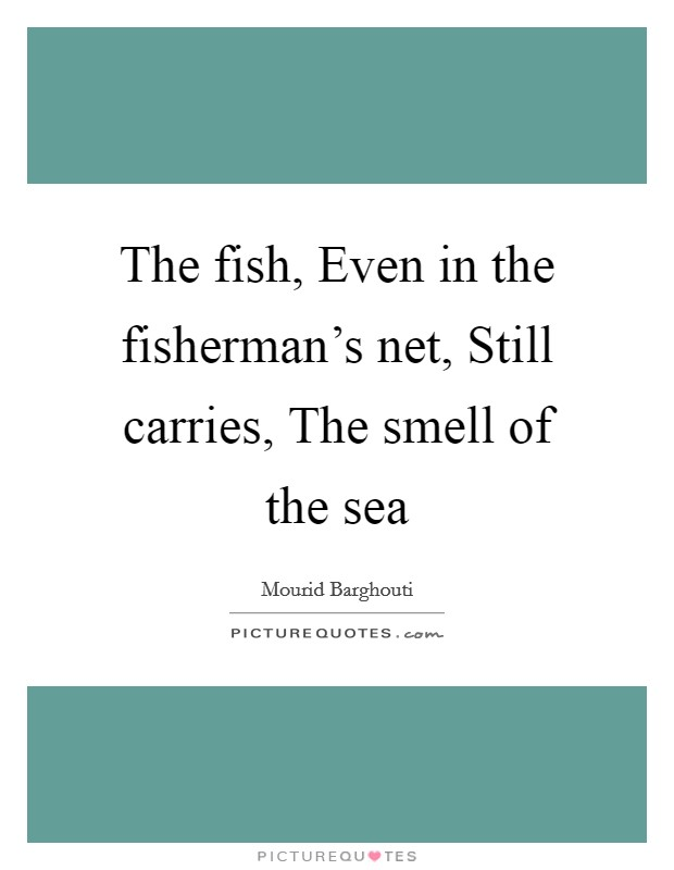 The fish, Even in the fisherman's net, Still carries, The smell of the sea Picture Quote #1