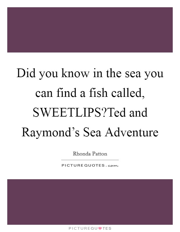 Did you know in the sea you can find a fish called, SWEETLIPS?Ted and Raymond's Sea Adventure Picture Quote #1