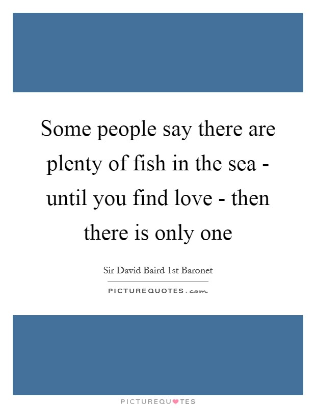 Some people say there are plenty of fish in the sea for Plenty of fish meet me