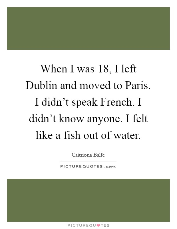 When I was 18, I left Dublin and moved to Paris. I didn't speak French. I didn't know anyone. I felt like a fish out of water. Picture Quote #1