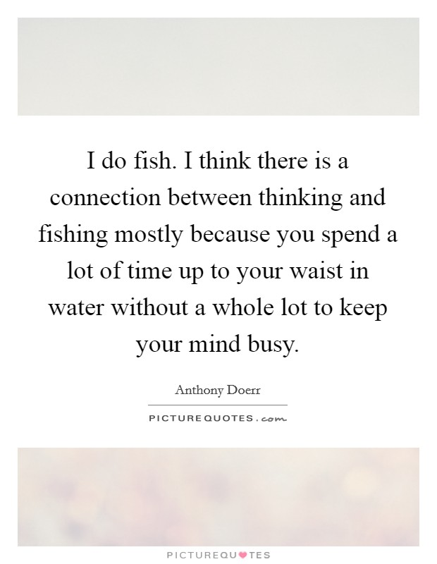 I do fish. I think there is a connection between thinking and fishing mostly because you spend a lot of time up to your waist in water without a whole lot to keep your mind busy Picture Quote #1