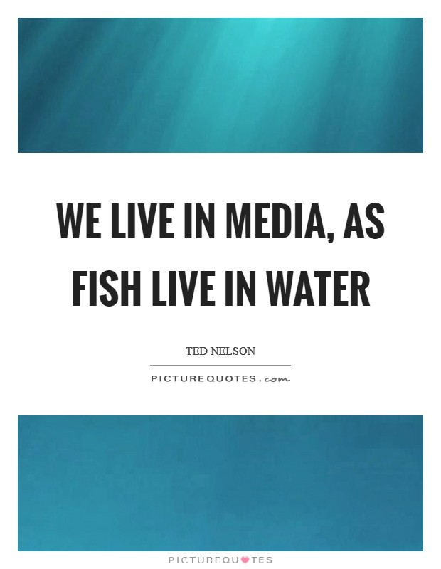We live in media, as fish live in water Picture Quote #1
