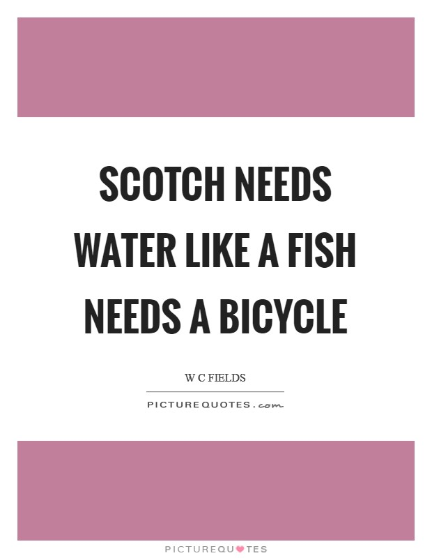 Scotch needs water like a fish needs a bicycle Picture Quote #1