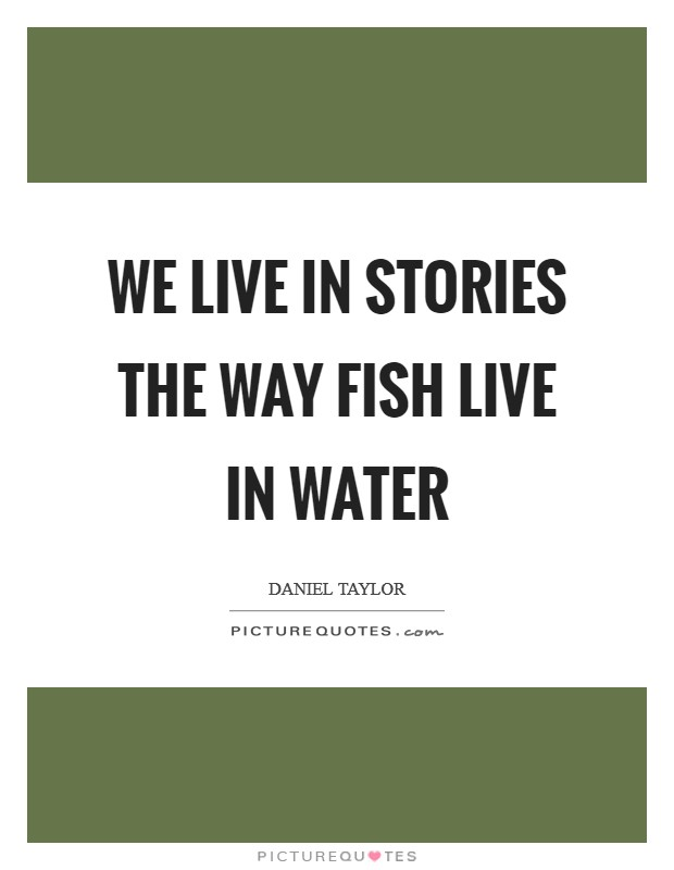 We live in stories the way fish live in water Picture Quote #1