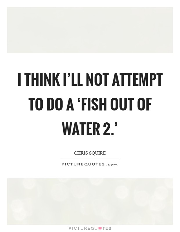 I think I'll not attempt to do a 'Fish Out Of Water 2.' Picture Quote #1