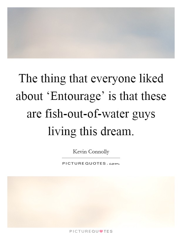 The thing that everyone liked about 'Entourage' is that these are fish-out-of-water guys living this dream Picture Quote #1