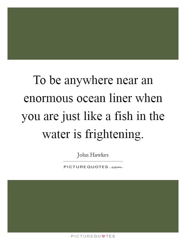 To be anywhere near an enormous ocean liner when you are just like a fish in the water is frightening Picture Quote #1
