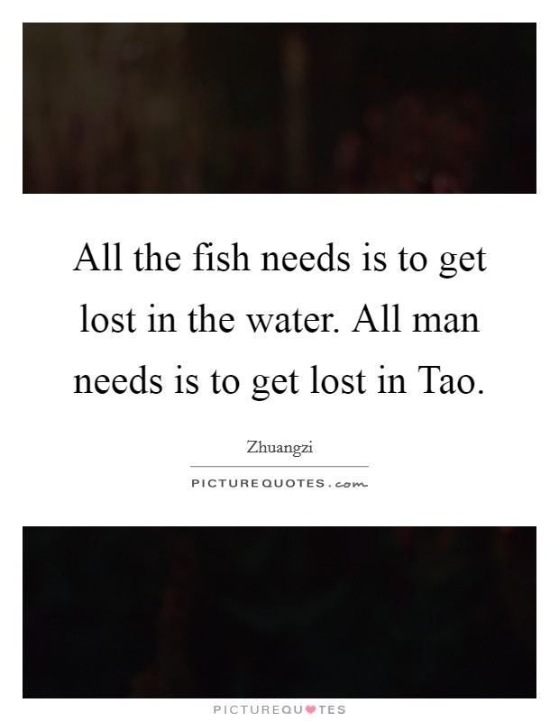 All the fish needs is to get lost in the water. All man needs is to get lost in Tao Picture Quote #1