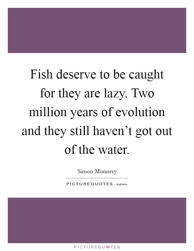 Fish deserve to be caught for they are lazy. Two million years of evolution and they still haven't got out of the water Picture Quote #1