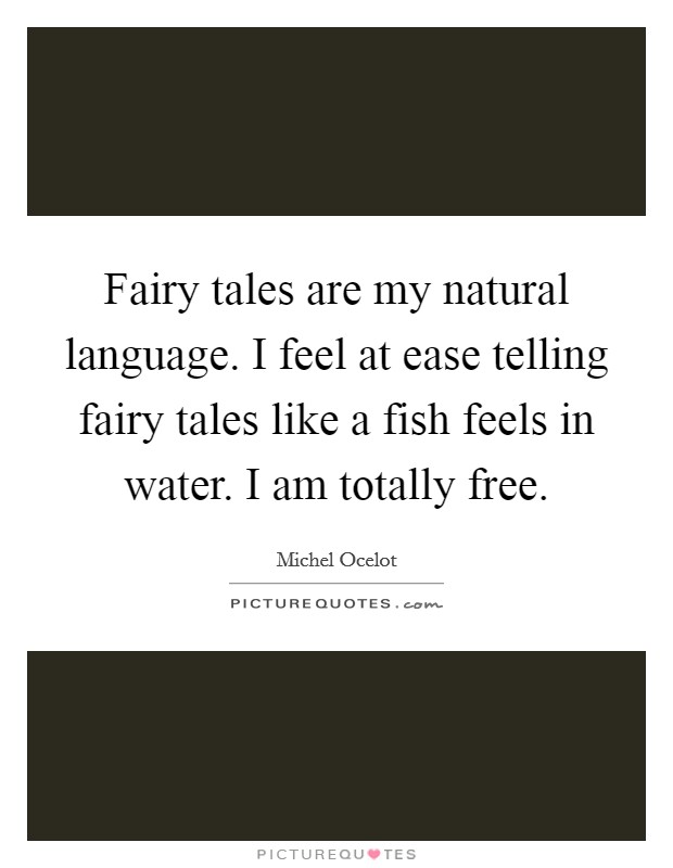 Fairy tales are my natural language. I feel at ease telling fairy tales like a fish feels in water. I am totally free. Picture Quote #1