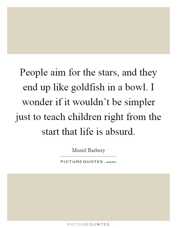 People aim for the stars, and they end up like goldfish in a bowl. I wonder if it wouldn't be simpler just to teach children right from the start that life is absurd Picture Quote #1