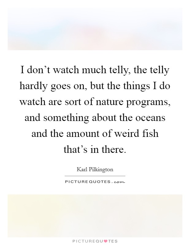 I don't watch much telly, the telly hardly goes on, but the things I do watch are sort of nature programs, and something about the oceans and the amount of weird fish that's in there Picture Quote #1
