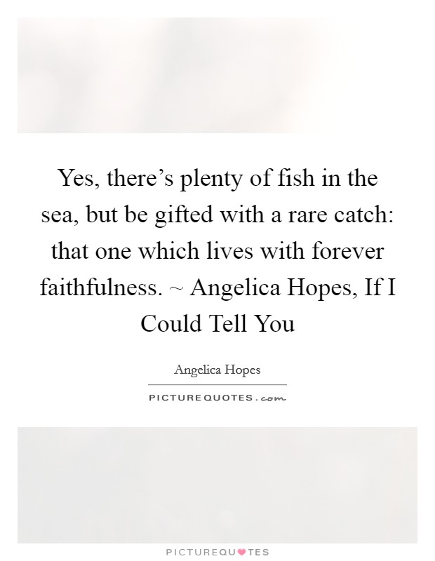 Yes there 39 s plenty of fish in the sea but be gifted with for Plenty of fish in the sea