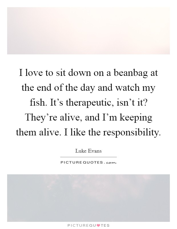 I love to sit down on a beanbag at the end of the day and watch my fish. It's therapeutic, isn't it? They're alive, and I'm keeping them alive. I like the responsibility Picture Quote #1