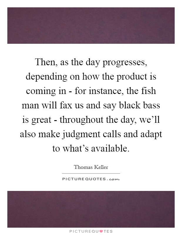 Then, as the day progresses, depending on how the product is coming in - for instance, the fish man will fax us and say black bass is great - throughout the day, we'll also make judgment calls and adapt to what's available Picture Quote #1