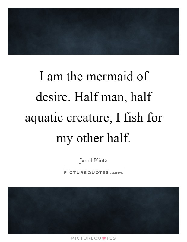 I am the mermaid of desire. Half man, half aquatic creature, I fish for my other half Picture Quote #1
