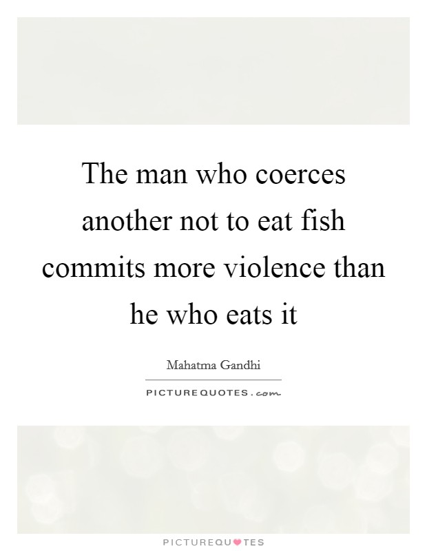 The man who coerces another not to eat fish commits more violence than he who eats it Picture Quote #1