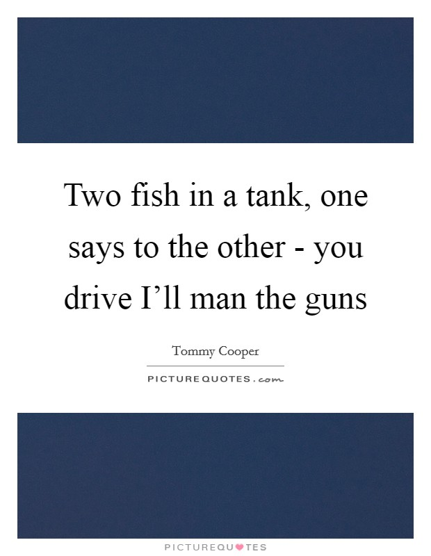 Two fish in a tank, one says to the other - you drive I'll man the guns Picture Quote #1