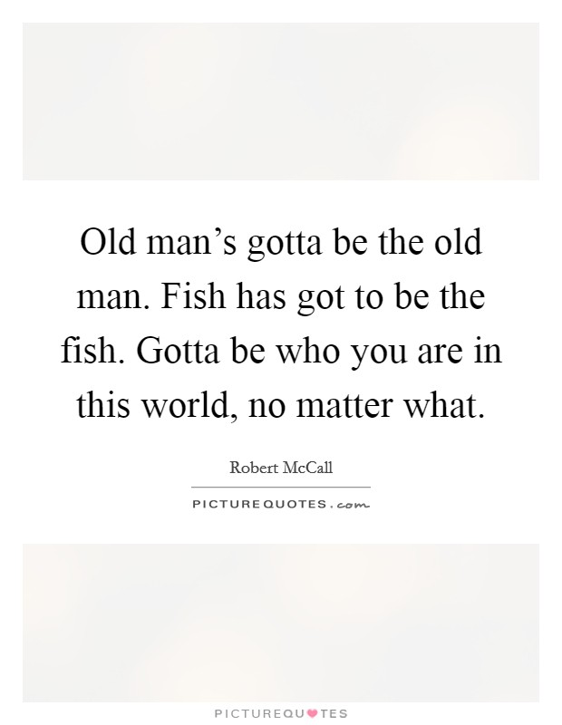 Old man's gotta be the old man. Fish has got to be the fish. Gotta be who you are in this world, no matter what Picture Quote #1