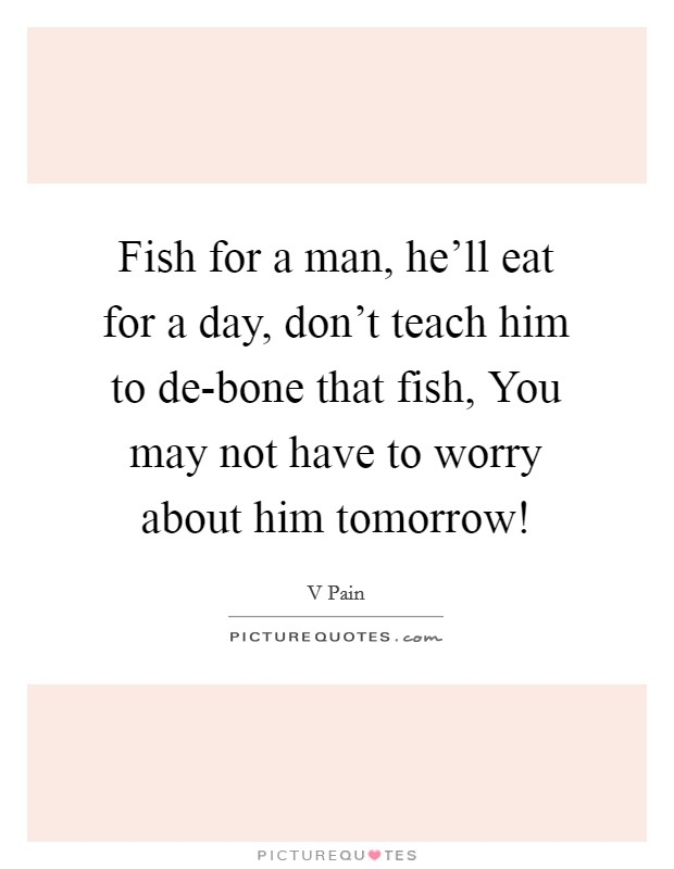 Fish for a man, he'll eat for a day, don't teach him to de-bone that fish, You may not have to worry about him tomorrow! Picture Quote #1