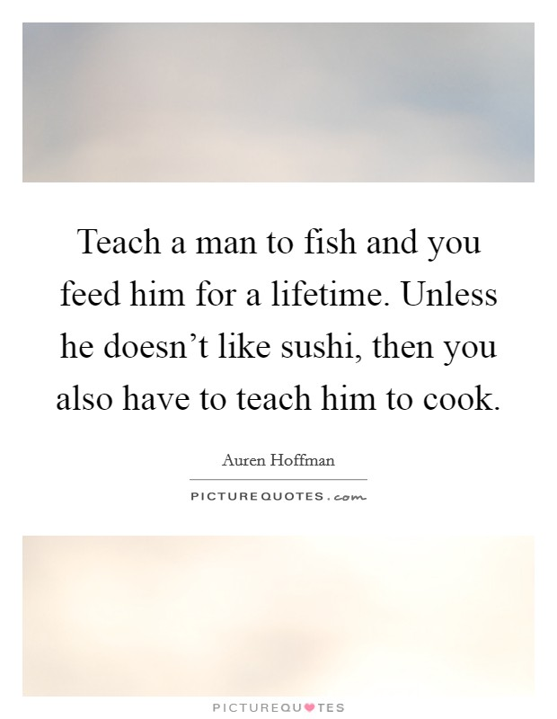 Teach a man to fish and you feed him for a lifetime. Unless he doesn't like sushi, then you also have to teach him to cook Picture Quote #1