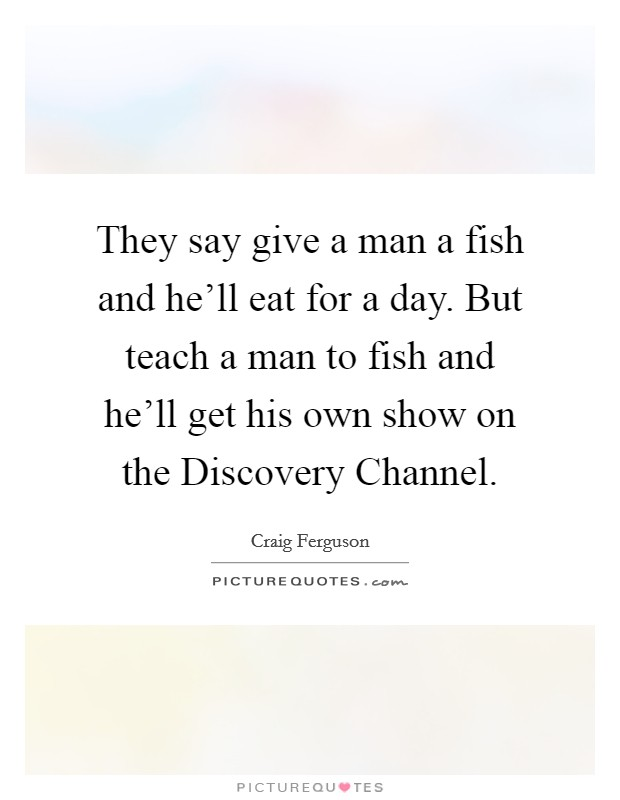 They say give a man a fish and he'll eat for a day. But teach a man to fish and he'll get his own show on the Discovery Channel Picture Quote #1