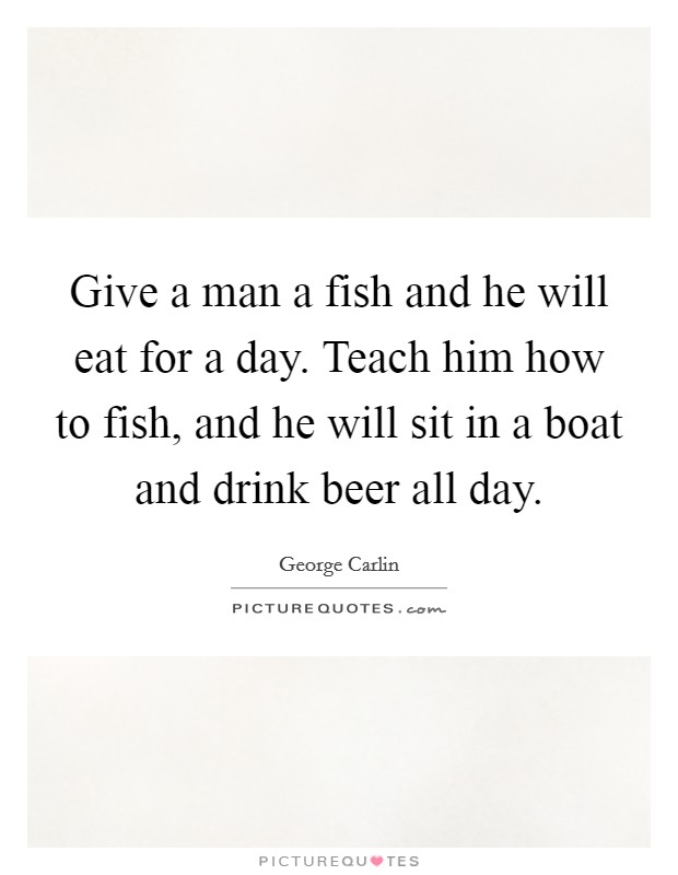 Give a man a fish and he will eat for a day. Teach him how to fish, and he will sit in a boat and drink beer all day Picture Quote #1