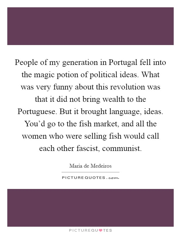 People of my generation in Portugal fell into the magic potion of political ideas. What was very funny about this revolution was that it did not bring wealth to the Portuguese. But it brought language, ideas. You'd go to the fish market, and all the women who were selling fish would call each other fascist, communist Picture Quote #1