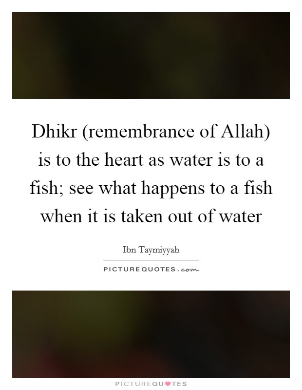 Dhikr (remembrance of Allah) is to the heart as water is to a fish; see what happens to a fish when it is taken out of water Picture Quote #1