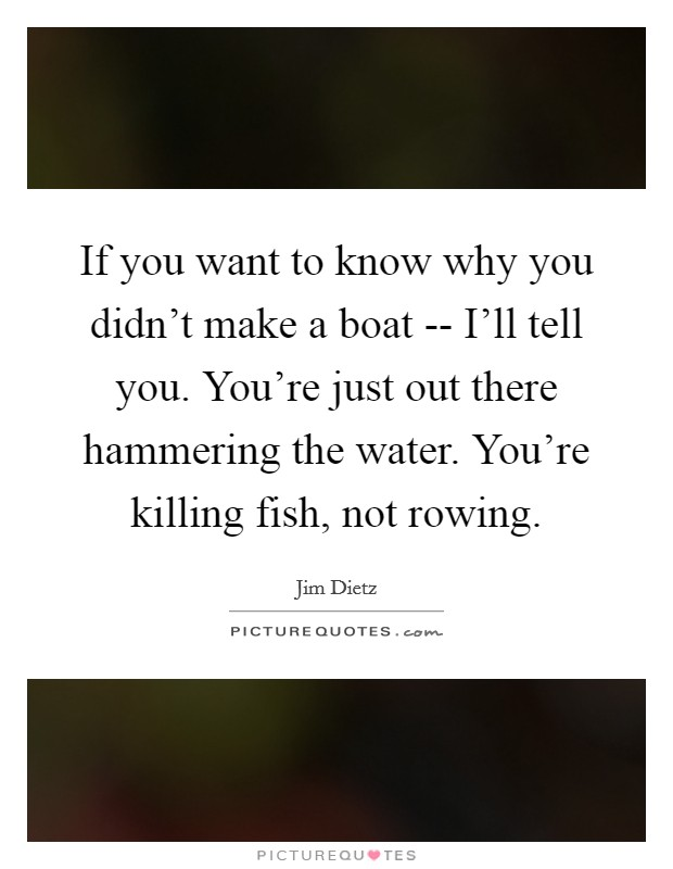 If you want to know why you didn't make a boat -- I'll tell you. You're just out there hammering the water. You're killing fish, not rowing Picture Quote #1
