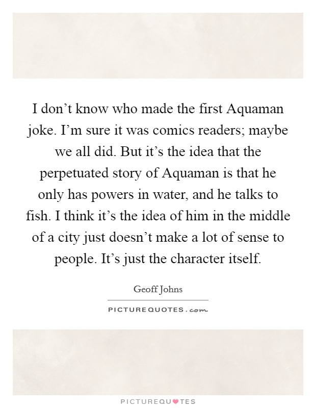 I don't know who made the first Aquaman joke. I'm sure it was comics readers; maybe we all did. But it's the idea that the perpetuated story of Aquaman is that he only has powers in water, and he talks to fish. I think it's the idea of him in the middle of a city just doesn't make a lot of sense to people. It's just the character itself Picture Quote #1