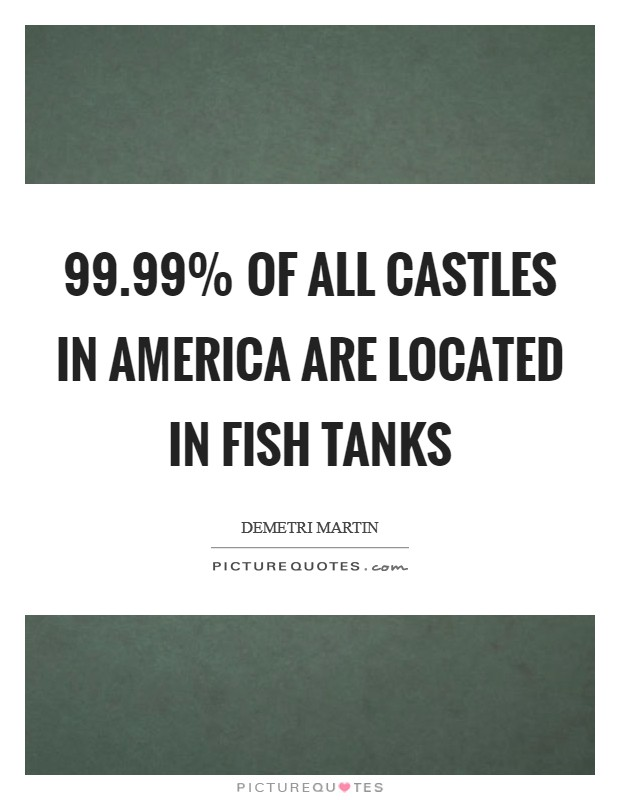 99.99% of all castles in America are located in fish tanks Picture Quote #1