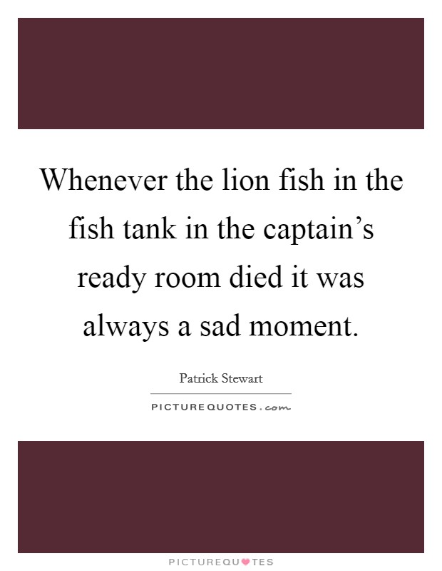 Whenever the lion fish in the fish tank in the captain's ready room died it was always a sad moment Picture Quote #1