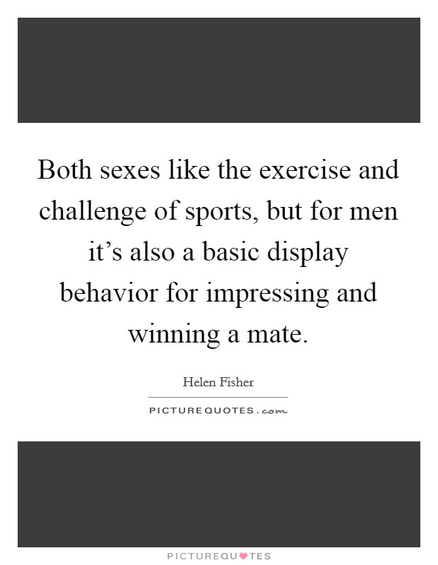 Both sexes like the exercise and challenge of sports, but for men it's also a basic display behavior for impressing and winning a mate Picture Quote #1