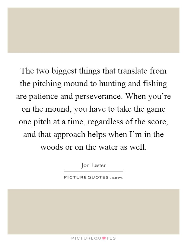 The two biggest things that translate from the pitching mound to hunting and fishing are patience and perseverance. When you're on the mound, you have to take the game one pitch at a time, regardless of the score, and that approach helps when I'm in the woods or on the water as well. Picture Quote #1