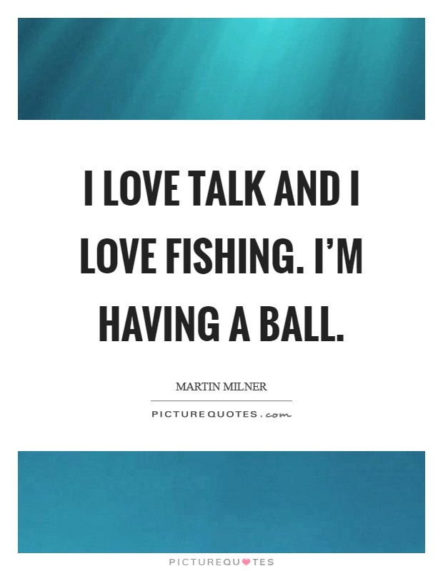 I love talk and I love fishing. I'm having a ball Picture Quote #1