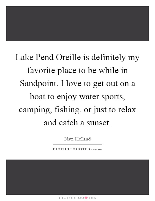 Lake Pend Oreille is definitely my favorite place to be while in Sandpoint. I love to get out on a boat to enjoy water sports, camping, fishing, or just to relax and catch a sunset Picture Quote #1