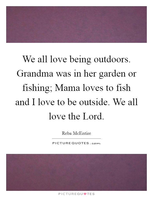 We all love being outdoors. Grandma was in her garden or fishing; Mama loves to fish and I love to be outside. We all love the Lord Picture Quote #1