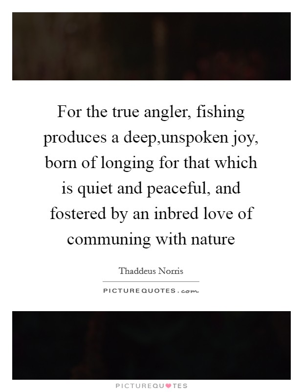 For the true angler, fishing produces a deep,unspoken joy, born of longing for that which is quiet and peaceful, and fostered by an inbred love of communing with nature Picture Quote #1