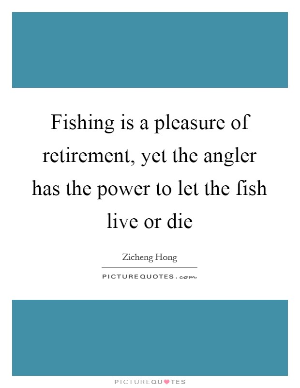 Fishing is a pleasure of retirement, yet the angler has the power to let the fish live or die Picture Quote #1