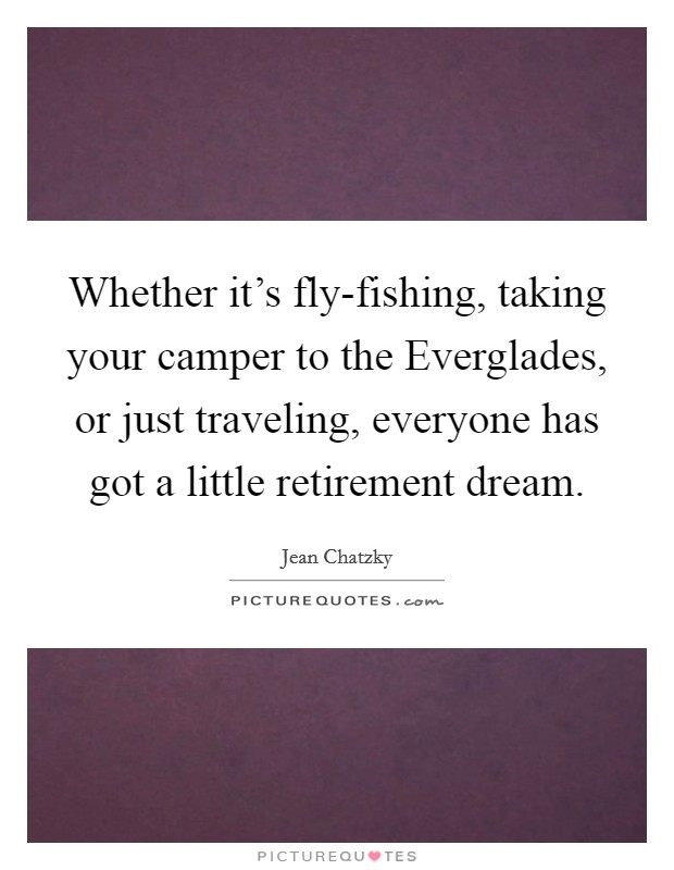 Whether it's fly-fishing, taking your camper to the Everglades, or just traveling, everyone has got a little retirement dream Picture Quote #1