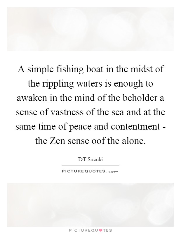A simple fishing boat in the midst of the rippling waters is enough to awaken in the mind of the beholder a sense of vastness of the sea and at the same time of peace and contentment - the Zen sense oof the alone Picture Quote #1