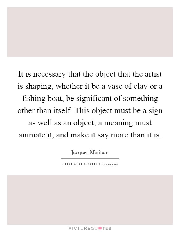 It is necessary that the object that the artist is shaping, whether it be a vase of clay or a fishing boat, be significant of something other than itself. This object must be a sign as well as an object; a meaning must animate it, and make it say more than it is Picture Quote #1