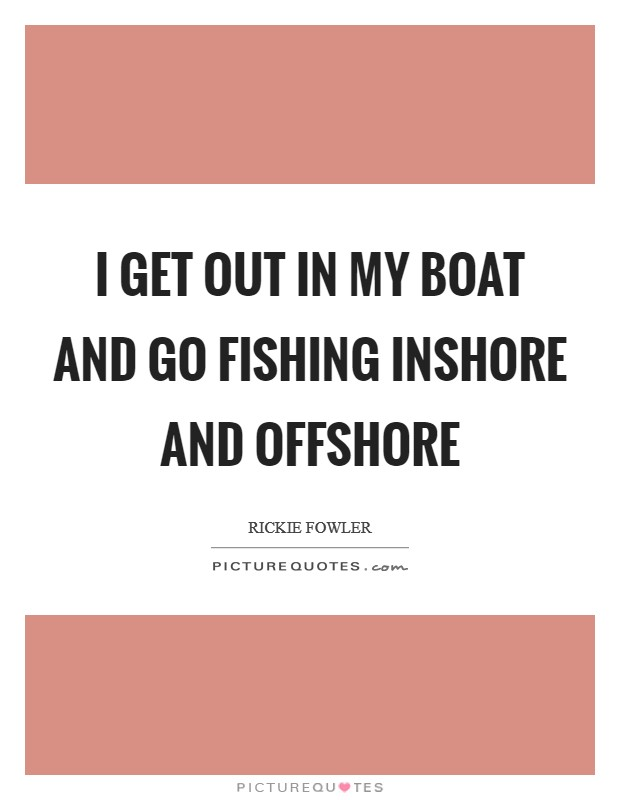I get out in my boat and go fishing inshore and offshore Picture Quote #1
