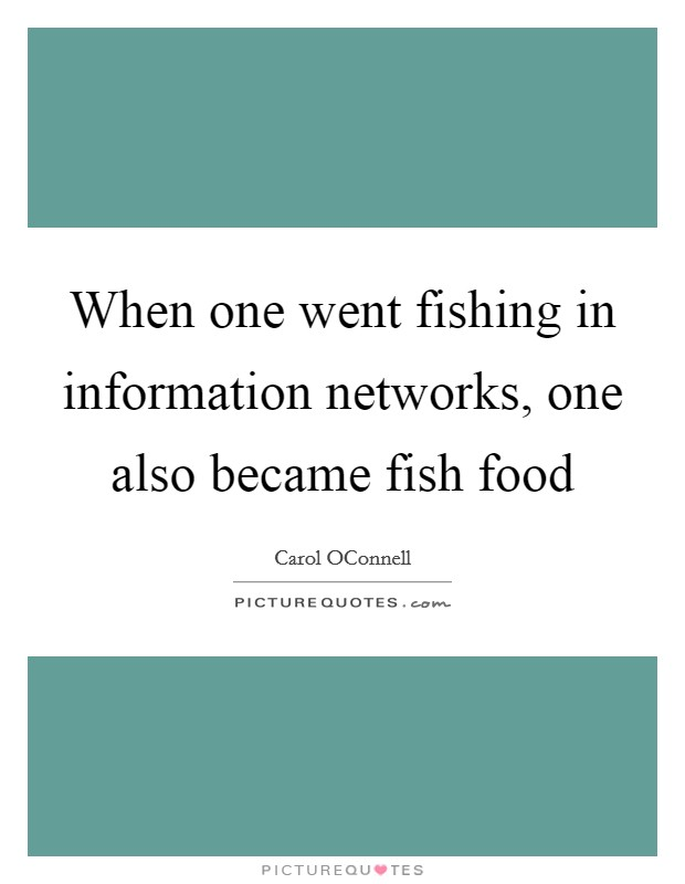 When one went fishing in information networks, one also became fish food Picture Quote #1