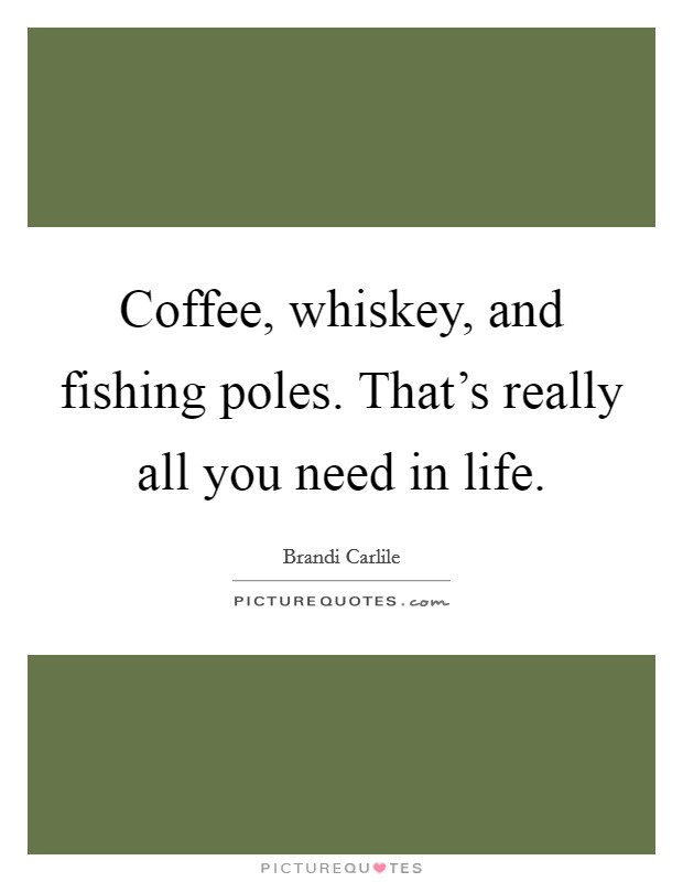 Coffee, whiskey, and fishing poles. That's really all you need in life Picture Quote #1