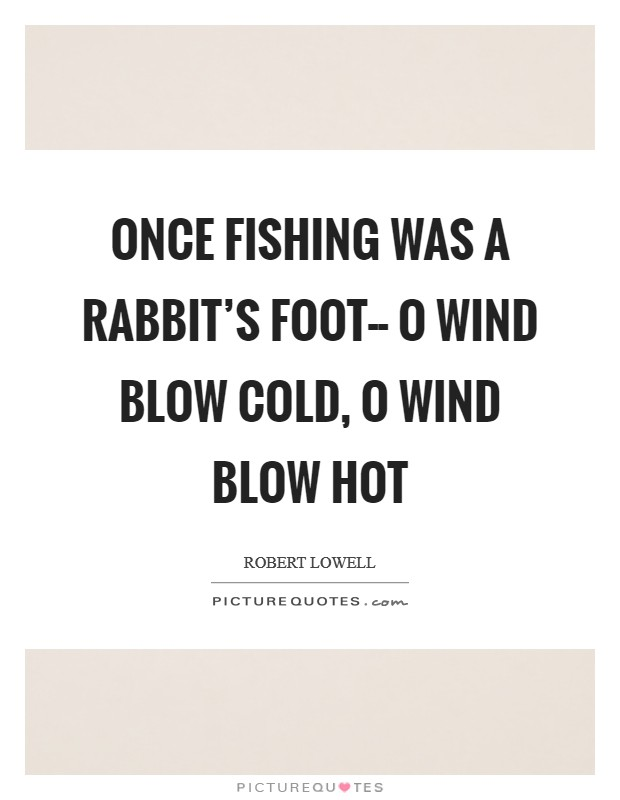 Once fishing was a rabbit's foot-- O wind blow cold, O wind blow hot Picture Quote #1
